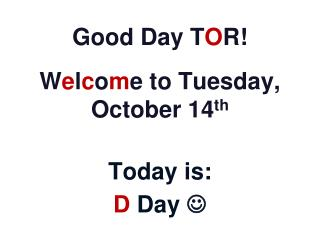 Good Day T O R! W e l c o m e to  Tuesday, October  14 th Today is: D  Day  