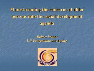 Mainstreaming the concerns of older persons into the social development agenda Robert Venne