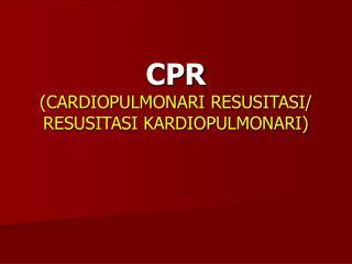CPR (CARDIOPULMONARI RESUSITASI/ RESUSITASI KARDIOPULMONARI)