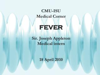 CMU-ISU Medical Corner FEVER Sir. Joseph Appleton Medical intern 18 April 2010