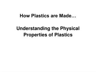 How Plastics are Made� Understanding the Physical  Properties of Plastics
