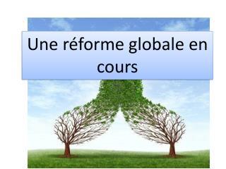 Une  r éforme globale en cours