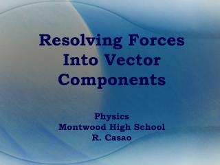 Resolving Forces Into Vector Components Physics Montwood High School R. Casao
