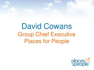 David Cowans Group Chief Executive Places for People