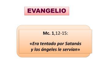 Mc.  1 ,12-15: « Era tentado por Satanás  y los ángeles le servían »