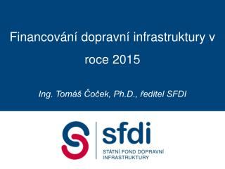 Financování dopravní infrastruktury v roce 2015 Ing. Tomáš Čoček, Ph.D., ředitel SFDI