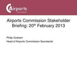 Airports Commission Stakeholder Briefing: 20 th  February 2013