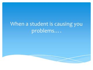 When a student is causing you problems….