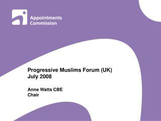 Progressive Muslims Forum (UK) July 2008 Anne Watts CBE  Chair