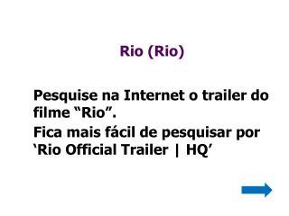 """Rio (Rio)  Pesquise na Internet o trailer do filme """" Rio""""."""
