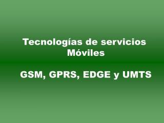 Tecnologías de servicios  Móviles GSM, GPRS, EDGE y UMTS