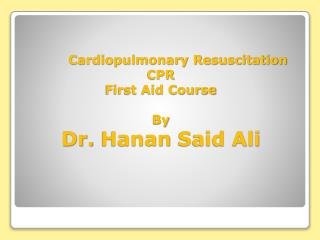 Cardiopulmonary Resuscitation  CPR     First Aid Course  By Dr.  Hanan  Said Ali