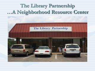 The Library Partnership …A Neighborhood Resource Center