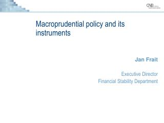 Macroprudential policy and its instruments Jan Frait Executive Director