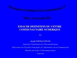 Atelier Mondial sur les Indicateurs d'Accès Communautaires aux TIC Mexico, 16-19 Novembre 2004