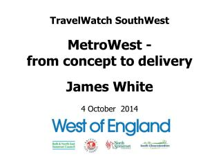 TravelWatch SouthWest MetroWest - from concept to delivery James White 4 October  2014