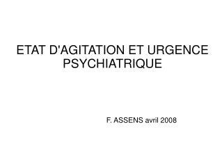 ETAT D'AGITATION ET URGENCE PSYCHIATRIQUE F. ASSENS avril 2008