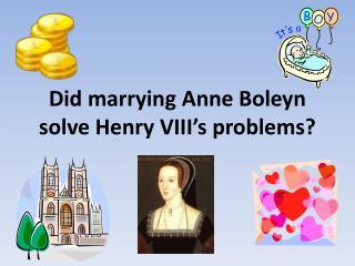 Did marrying Anne Boleyn solve Henry VIII s problems