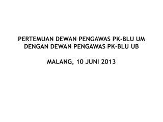 PERTEMUAN DEWAN PENGAWAS PK-BLU UM DENGAN DEWAN PENGAWAS PK-BLU UB MALANG, 10 JUNI 2013