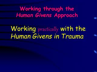 Working through the  Human Givens  Approach Working  practically  with the  Human Givens in Trauma