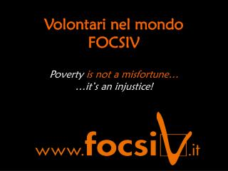 Volontari nel mondo FOCSIV Poverty  is not a misfortune… …it's an injustice!