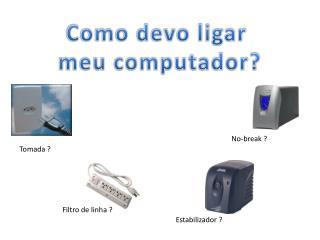 Como devo ligar  meu computador?