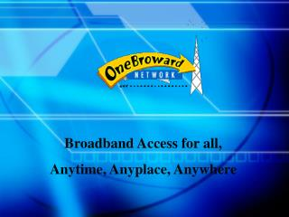 Broadband Access for all,  Anytime, Anyplace, Anywhere