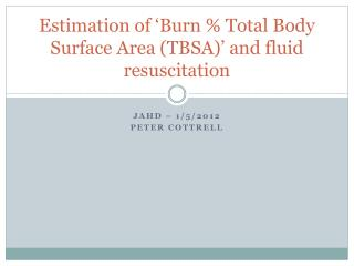 Estimation of �Burn % Total Body Surface Area (TBSA)� and fluid resuscitation