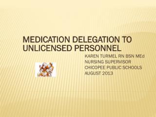 MEDICATION DELEGATION TO UNLICENSED PERSONNEL KAREN TURMEL RN BSN MEd NURSING SUPERVISOR