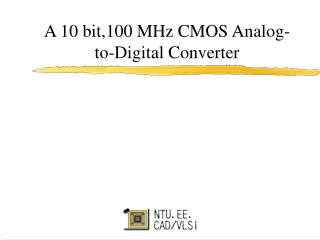 A 10 bit,100 MHz CMOS Analog-to-Digital Converter
