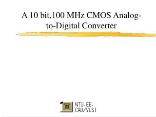 A 10 bit,100 MHz CMOS Analog-to-Digital Converter