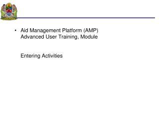Aid Management Platform (AMP) Advanced User Training, Module  Entering Activities