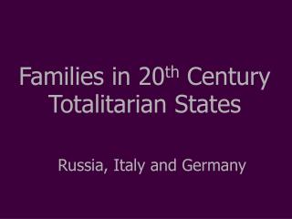 Families in 20 th  Century Totalitarian States