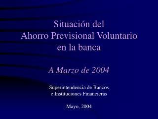Situación del Ahorro Previsional Voluntario en la banca A Marzo de 2004