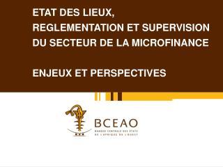 ETAT DES LIEUX,  REGLEMENTATION ET SUPERVISION  DU SECTEUR DE LA MICROFINANCE  ENJEUX ET PERSPECTIVES