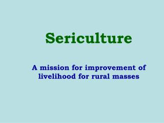 Sericulture A mission for improvement of livelihood for rural masses