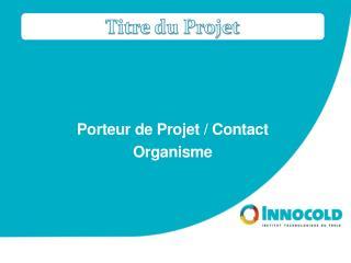Porteur de  Projet / Contact Organisme