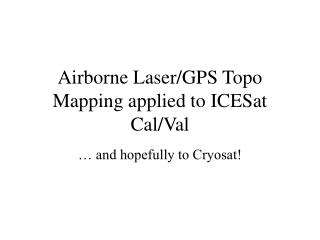 Airborne Laser/GPS Topo Mapping applied to ICESat Cal/Val