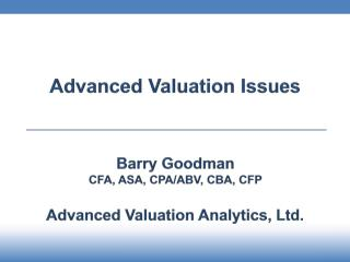 Advanced Valuation Issues Barry Goodman CFA , ASA, CPA/ABV,  CBA, CFP