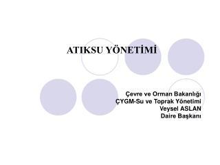 Çevre ve Orman Bakanlığı ÇYGM-Su ve Toprak Yönetimi Veysel ASLAN Daire Başkanı