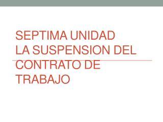Septima unidad la suspension del  contrato  de  trabajo