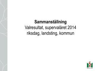 Sammanst�llning Valresultat, superval�ret 2014 riksdag, landsting, kommun