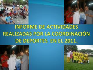 INFORME DE ACTIVIDADES REALIZADAS POR LA COORDINACIÓN DE DEPORTES  EN EL 2011.