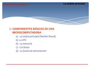 I.- COMPONENTES BÁSICOS DE UNA MICROCOMPUTADORA a).- La tarjeta principal (Mother Board)
