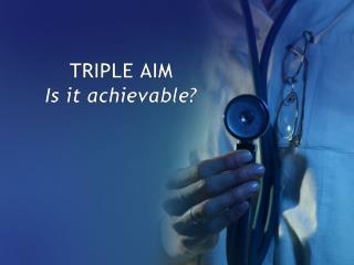 TRIPLE AIM  Is it achievable?