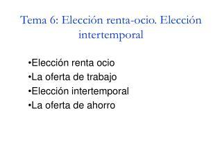 Tema 6: Elección renta-ocio. Elección intertemporal