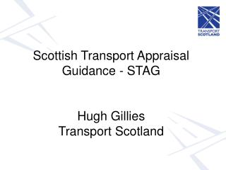 Scottish Transport Appraisal Guidance - STAG  Hugh Gillies  Transport Scotland