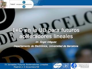 I+D en la UB  para futuros aceleradores lineales Dr.  Ángel Diéguez