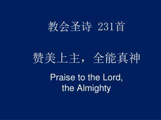 教会圣诗  231 首 赞美上主,全能真神 Praise to the Lord,  the Almighty