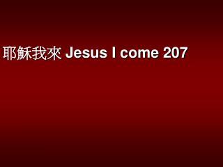 耶穌我來 Jesus I come 207